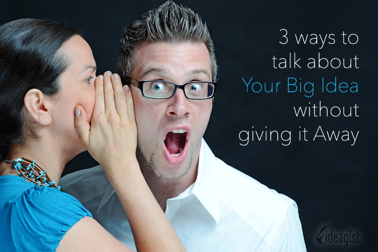 3 Ways to Talk About Your Big Idea Without Giving It Away