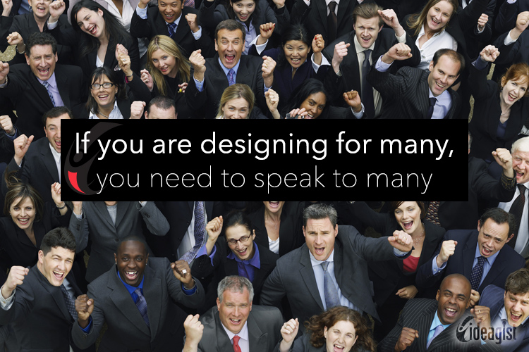 If you are designing for many, you need to speak to many.